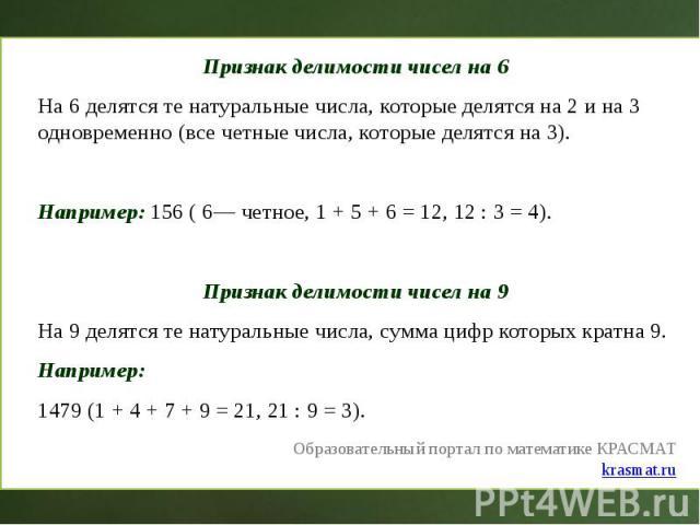 Признак делимости чисел на 6 Признак делимости чисел на 6 На 6 делятся те натуральные числа, которые делятся на 2 и на 3 одновременно (все четные числа, которые делятся на 3). Например: 156 ( 6— четное, 1 + 5 + 6 = 12, 12 : 3 = 4). Признак делимости…