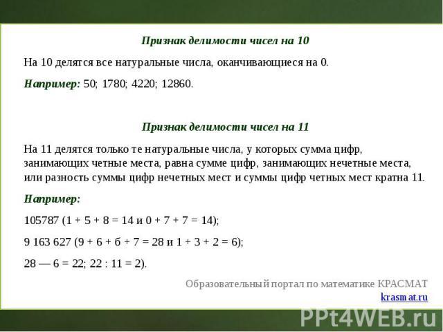 Признак делимости чисел на 10 Признак делимости чисел на 10 На 10 делятся все натуральные числа, оканчивающиеся на 0. Например: 50; 1780; 4220; 12860. Признак делимости чисел на 11 На 11 делятся только те натуральные числа, у которых сумма цифр, зан…