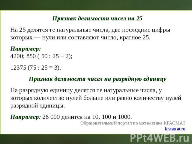 Признак делимости чисел на 25 Признак делимости чисел на 25 На 25 делятся те натуральные числа, две последние цифры которых — нули или составляют число, кратное 25. Например: 4200; 850 ( 50 : 25 = 2); 12375 (75 : 25 = 3). Признак делимости чисел на …