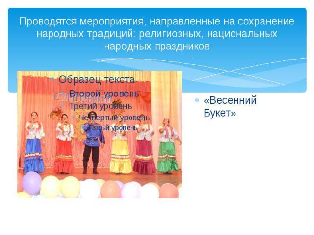 Проводятся мероприятия, направленные на сохранение народных традиций: религиозных, национальных народных праздников «Весенний Букет»