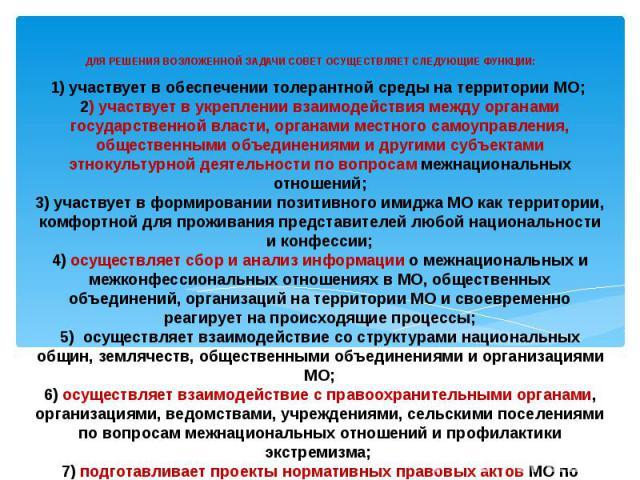 1) участвует в обеспечении толерантной среды на территории МО; 2) участвует в укреплении взаимодействия между органами государственной власти, органами местного самоуправления, общественными объединениями и другими субъектами этнокультурной деятельн…