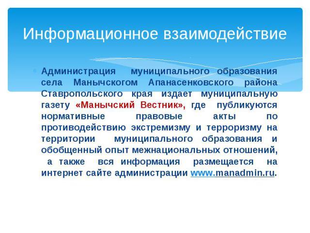 Информационное взаимодействие Администрация муниципального образования села Манычскогом Апанасенковского района Ставропольского края издает муниципальную газету «Манычский Вестник», где публикуются нормативные правовые акты по противодействию экстре…