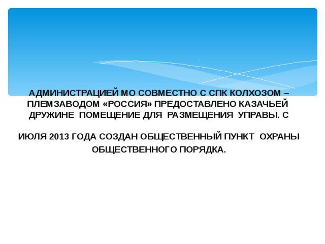 АДМИНИСТРАЦИЕЙ МО СОВМЕСТНО С СПК КОЛХОЗОМ – ПЛЕМЗАВОДОМ «РОССИЯ» ПРЕДОСТАВЛЕНО КАЗАЧЬЕЙ ДРУЖИНЕ ПОМЕЩЕНИЕ ДЛЯ РАЗМЕЩЕНИЯ УПРАВЫ. С ИЮЛЯ 2013 ГОДА СОЗДАН ОБЩЕСТВЕННЫЙ ПУНКТ ОХРАНЫ ОБЩЕСТВЕННОГО ПОРЯДКА.