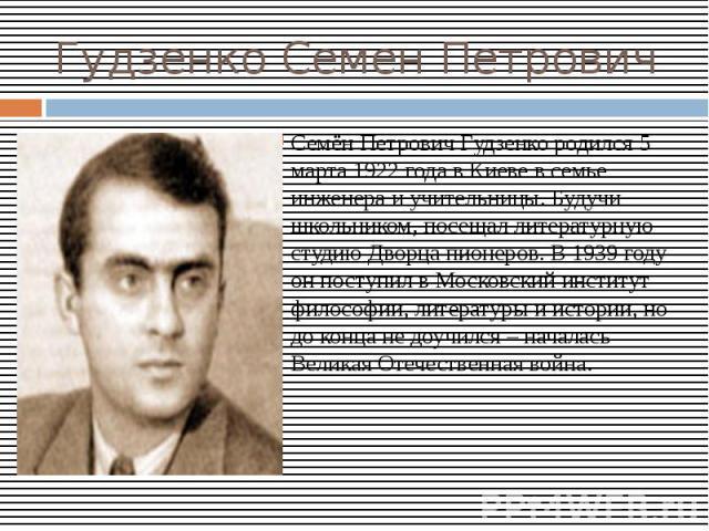 Гудзенко Семен ПетровичСемён Петрович Гудзенко родился 5 марта 1922 года в Киеве в семье инженера и учительницы. Будучи школьником, посещал литературную студию Дворца пионеров. В 1939 году он поступил в Московский институт философии, литературы и ис…