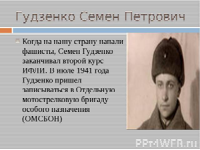 Гудзенко Семен ПетровичКогда на нашу страну напали фашисты, Семен Гудзенко заканчивал второй курс ИФЛИ. В июле 1941 года Гудзенко пришел записываться в Отдельную мотострелковую бригаду особого назначения (ОМСБОН)