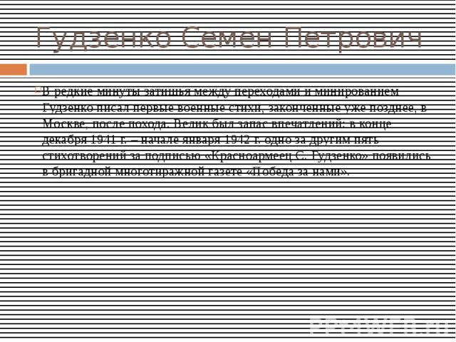Гудзенко Семен ПетровичВ редкие минуты затишья между переходами и минированием Гудзенко писал первые военные стихи, законченные уже позднее, в Москве, после похода. Велик был запас впечатлений: в конце декабря 1941 г. – начале января 1942 г. одно за…