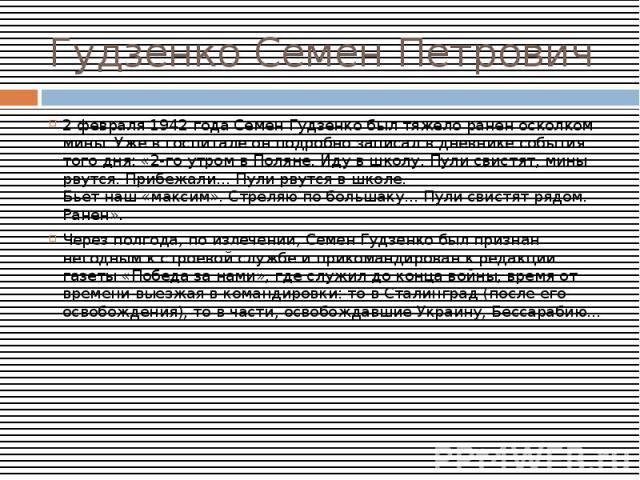 Гудзенко Семен Петрович2 февраля 1942 года Семен Гудзенко был тяжело ранен осколком мины. Уже в госпитале он подробно записал в дневнике события того дня: «2-го утром в Поляне. Иду в школу. Пули свистят, мины рвутся. Прибежали... Пули рвутся в школе…