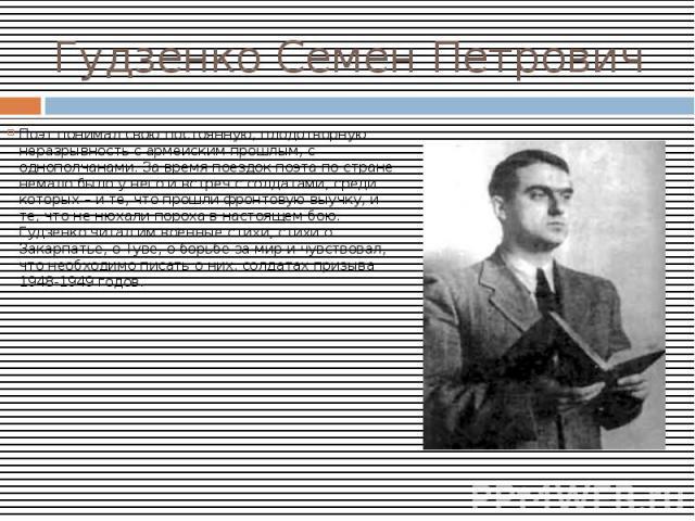 Гудзенко Семен ПетровичПоэт понимал свою постоянную, плодотворную неразрывность с армейским прошлым, с однополчанами. За время поездок поэта по стране немало было у него и встреч с солдатами, среди которых – и те, что прошли фронтовую выучку, и те, …