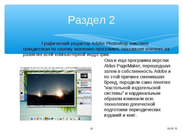 Раздел 2 Графический редактор Adobe Photoshop поистине грандиозная по своему значению программа, оказавшая влияние на развитие всей компьютерной индустрии. Она и еще программа верстки Aldus PageMaker, перешедшая затем в собственность Adobe и по этой…