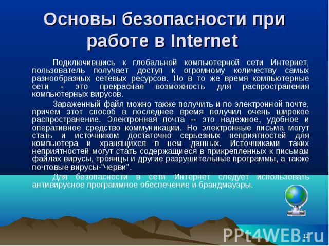 Подключившись к глобальной компьютерной сети Интернет, пользователь получает доступ к огромному количеству самых разнообразных сетевых ресурсов. Но в то же время компьютерные сети - это прекрасная возможность для распространения компьютерных вирусов…