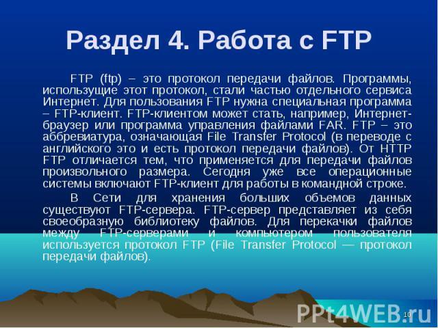 FTP (ftp) – это протокол передачи файлов. Программы, использущие этот протокол, стали частью отдельного сервиса Интернет. Для пользования FTP нужна специальная программа – FTP-клиент. FTP-клиентом может стать, например, Интернет-браузер или программ…