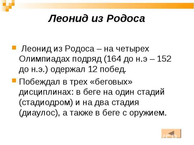 Леонид из Родоса – на четырех Олимпиадах подряд (164 до н.э – 152 до н.э.) одержал 12 побед. Леонид из Родоса – на четырех Олимпиадах подряд (164 до н.э – 152 до н.э.) одержал 12 побед. Побеждал в трех «беговых» дисциплинах: в беге на один стадий (с…