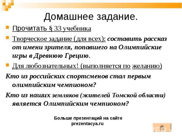 Прочитать § 33 учебника Прочитать § 33 учебника Творческое задание (для всех): составить рассказ от имени зрителя, попавшего на Олимпийские игры в Древнюю Грецию. Для любознательных! (выполняется по желанию) Кто из российских спортсменов стал первым…