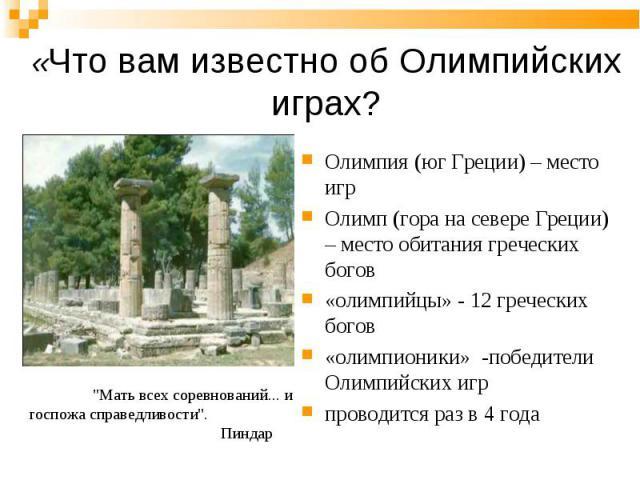 Олимпия (юг Греции) – место игр Олимпия (юг Греции) – место игр Олимп (гора на севере Греции) – место обитания греческих богов «олимпийцы» - 12 греческих богов «олимпионики» -победители Олимпийских игр проводится раз в 4 года
