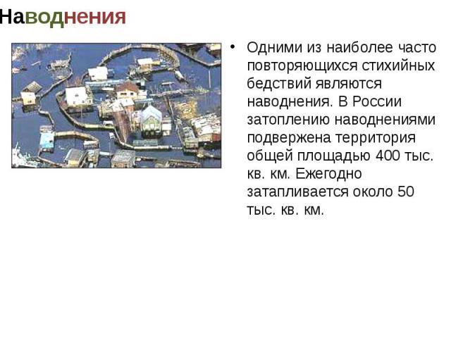 Одними из наиболее часто повторяющихся стихийных бедствий являются наводнения. В России затоплению наводнениями подвержена территория общей площадью 400 тыс. кв. км. Ежегодно затапливается около 50 тыс. кв. км.