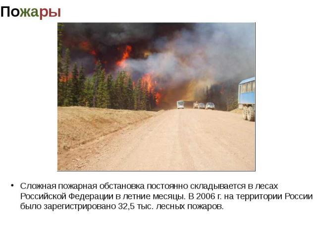 Сложная пожарная обстановка постоянно складывается в лесах Российской Федерации в летние месяцы. В 2006 г. на территории России было зарегистрировано 32,5 тыс. лесных пожаров.