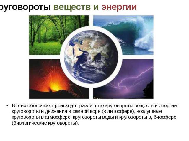 В этих оболочках происходят различные круговороты веществ и энергии: круговороты и движения в земной коре (в литосфере), воздушные круговороты в атмосфере, круговороты воды и круговороты в, биосфере (биологические круговороты).