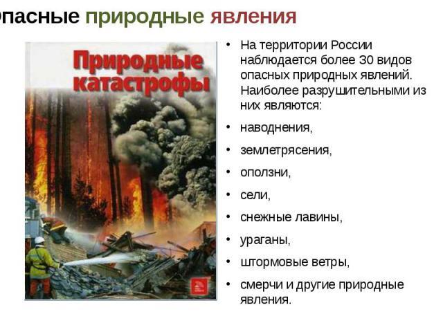 На территории России наблюдается более З0 видов опасных природных явлений. Наиболее разрушительными из них являются: наводнения, землетрясения, оползни, сели, снежные лавины, ураганы, штормовые ветры, смерчи и другие природные явления.