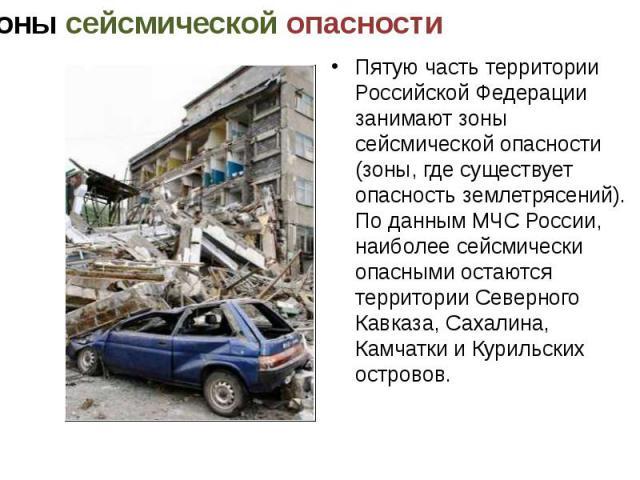 Пятую часть территории Российской Федерации занимают зоны сейсмической опасности (зоны, где существует опасность землетрясений). По данным МЧС России, наиболее сейсмически опасными остаются территории Северного Кавказа, Сахалина, Камчатки и Курильск…