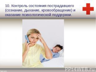 10. Контроль состояния пострадавшего (сознание, дыхание, кровообращение) и оказа