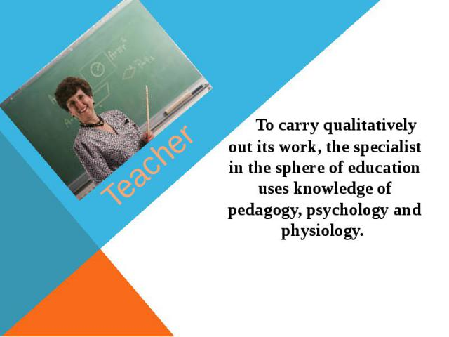 Teacher To carry qualitatively out its work, the specialist in the sphere of education uses knowledge of pedagogy, psychology and physiology.