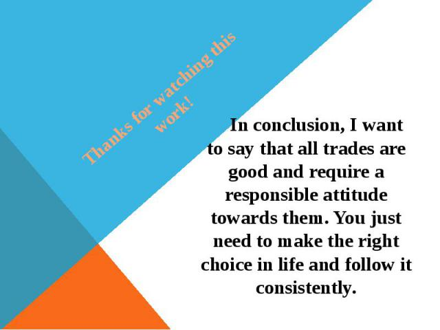Thanks for watching this work! In conclusion, I want to say that all trades are good and require a responsible attitude towards them. You just need to make the right choice in life and follow it consistently.