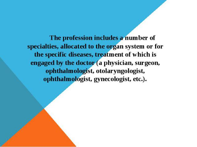 The profession includes a number of specialties, allocated to the organ system or for the specific diseases, treatment of which is engaged by the doctor (a physician, surgeon, ophthalmologist, otolaryngologist, ophthalmologist, gynecologist, etc.). …