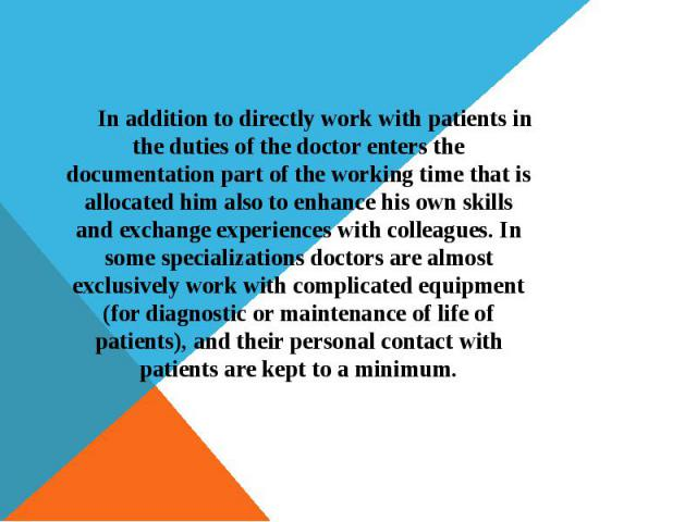 In addition to directly work with patients in the duties of the doctor enters the documentation part of the working time that is allocated him also to enhance his own skills and exchange experiences with colleagues. In some specializations doctors a…