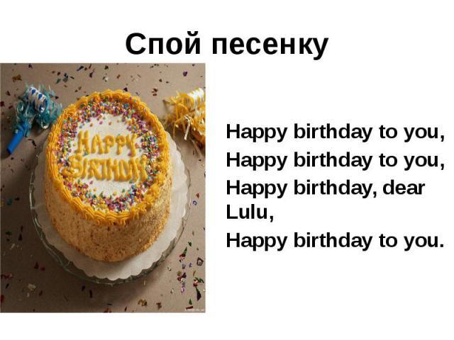 Спой песенку Happy birthday to you, Happy birthday to you, Happy birthday, dear Lulu, Happy birthday to you.