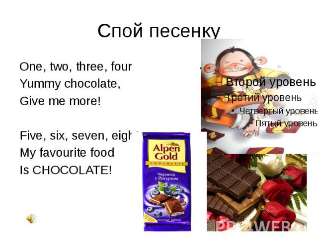 Спой песенку One, two, three, four Yummy chocolate, Give me more! Five, six, seven, eight, My favourite food Is CHOCOLATE!