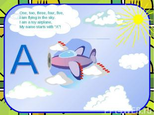 One, two, three, four, five, I am flying in the sky. I am a toy airplane, My nam