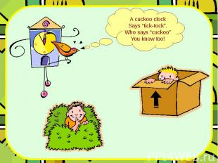 """A cuckoo clock Says """"tick-tock"""". Who says """"cuckoo"""" You know too!"""
