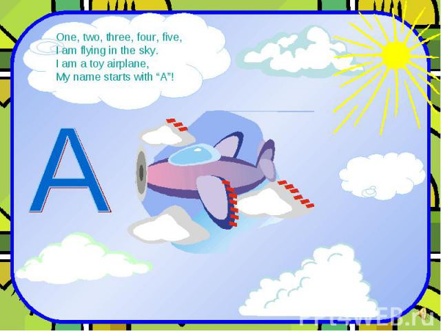 """One, two, three, four, five, I am flying in the sky. I am a toy airplane, My name starts with """"A""""!"""