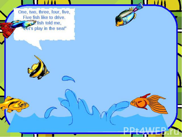 """One, two, three, four, five, Five fish like to drive. One fish told me, """"Let's play in the sea!"""""""