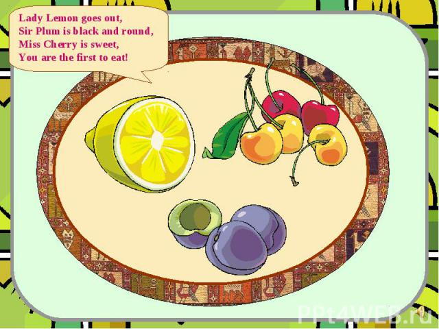 Lady Lemon goes out, Sir Plum is black and round, Miss Cherry is sweet, You are the first to eat!