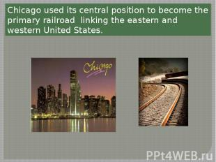 Chicago used its central position to become the primary railroad linking the eas