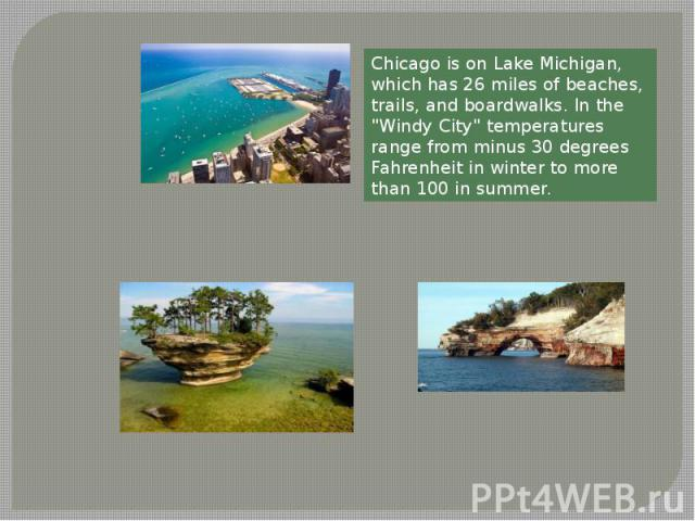 Chicago is on Lake Michigan, which has 26 miles of beaches, trails, and boardwalks. In the