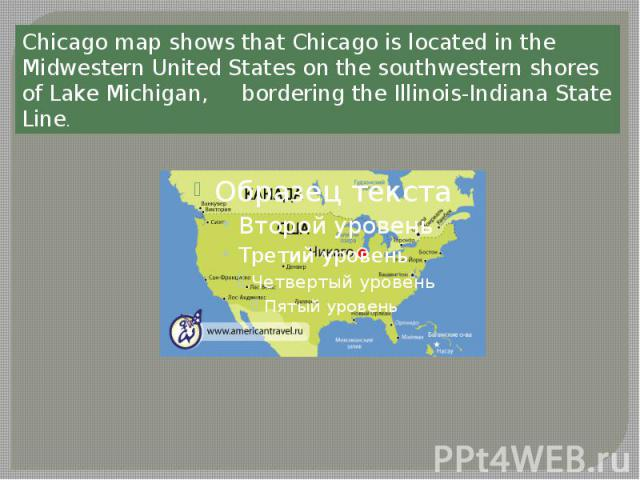 Chicago map shows that Chicago is located in the Midwestern United States on the southwestern shores of Lake Michigan, bordering the Illinois-Indiana State Line.