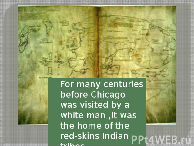 For many centuries before Chicago was visited by a white man ,it was the home of the red-skins Indian tribes.