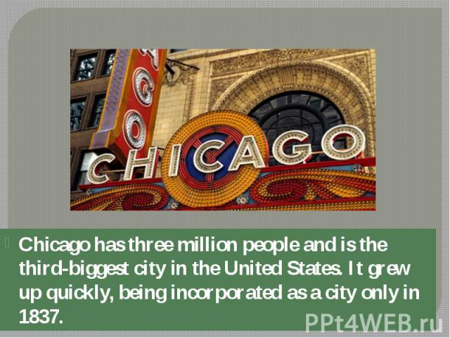 Chicago has three million people and is the third-biggest city in the United States. It grew up quickly, being incorporated as a city only in 1837. Chicago has three million people and is the third-biggest city in the United States. It grew up quick…