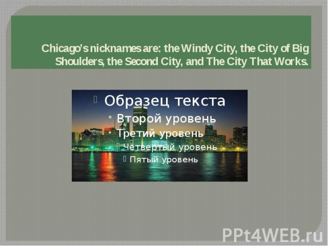 Chicago's nicknames are: the Windy City, the City of Big Shoulders, the Second City, and The City That Works.