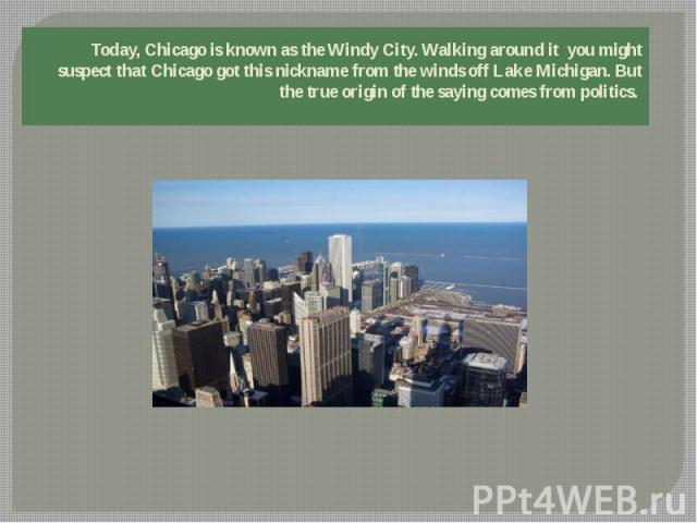 Today, Chicago is known as the Windy City. Walking around it you might suspect that Chicago got this nickname from the winds off Lake Michigan. But the true origin of the saying comes from politics.