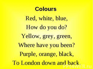 Red, white, blue, Red, white, blue, How do you do? Yellow, grey, green, Where ha