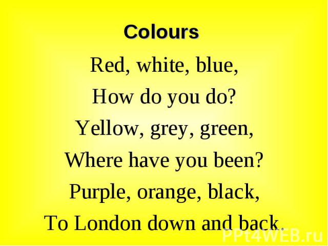 Red, white, blue, Red, white, blue, How do you do? Yellow, grey, green, Where have you been? Purple, orange, black, To London down and back.