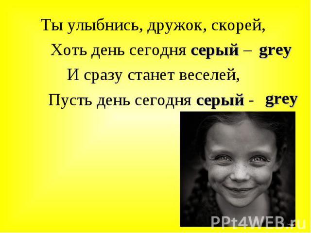 Ты улыбнись, дружок, скорей, Ты улыбнись, дружок, скорей, Хоть день сегодня серый – И сразу станет веселей, Пусть день сегодня серый -