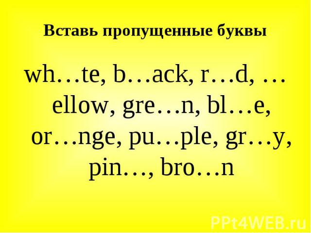 wh…te, b…ack, r…d, …ellow, gre…n, bl…e, or…nge, pu…ple, gr…y, pin…, bro…n wh…te, b…ack, r…d, …ellow, gre…n, bl…e, or…nge, pu…ple, gr…y, pin…, bro…n
