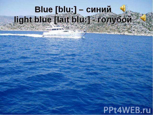 Blue [blu:] – синий light blue [laιt blu:] - голубой