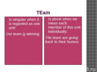 TEam Is singular when it is regarded as one unit: Our team is winning.