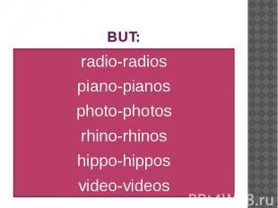 BUT: radio-radios piano-pianos photo-photos rhino-rhinos hippo-hippos video-vide