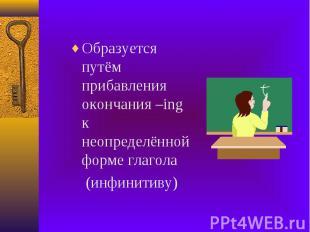 Образуется путём прибавления окончания –ing к неопределённой форме глагола Образ